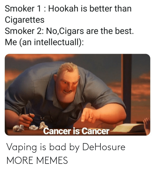 Cancer: Smoker 1: Hookah is better than  Cigarettes  Smoker 2: No,Cigars are the best.  Me (an intellectuall):  Cancer is Cancer Vaping is bad by DeHosure MORE MEMES