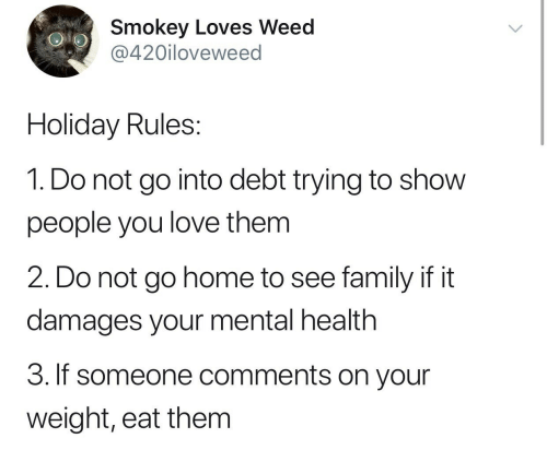 mental health: Smokey Loves Weed  @420iloveweed  Holiday Rules:  1. Do not go into debt trying to show  people you love them  2. Do not go home to see family if it  damages your mental health  3. If someone comments on your  weight, eat them