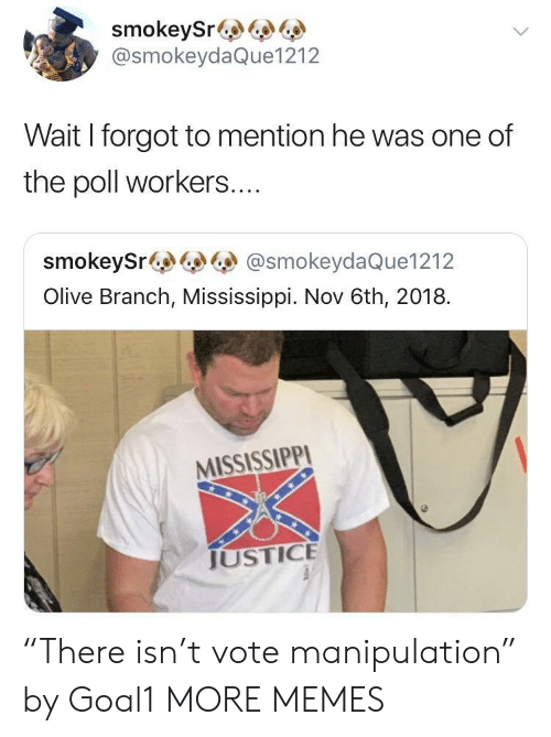 "The Polls: smokeySr&  @smokeydaQue1212  Wait I forgot to mention he was one of  the poll workers....  smokeySr@smokeydaQue1212  Olive Branch, Mississippi. Nov 6th, 2018.  MISSISSIPPI  JUSTICE ""There isn't vote manipulation"" by Goal1 MORE MEMES"