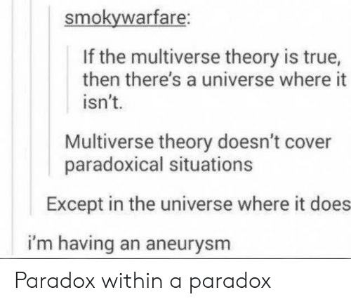 Paradox: smokywarfare:  If the multiverse theory is true,  then there's a universe where it  isn't.  Multiverse theory doesn't cover  paradoxical situations  Except in the universe where it does  i'm having an aneurysm Paradox within a paradox