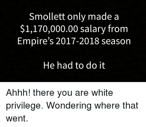 White, White Privilege, and Ahhh: Smollett only made a  $1,170,000.00 salary from  Empire's 2017-2018 season  He had to do it