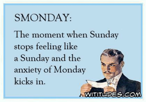 Dank, Anxiety, and Monday: SMONDAY:  The moment when Sunday  stops feeling like  a Sunday and the  anxiety of Monday  kicks in.  WITITUDE.COM