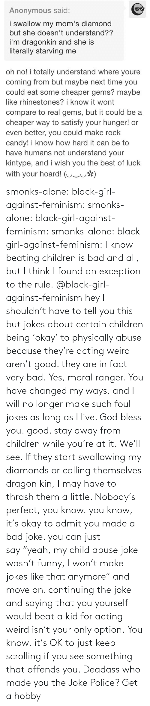 "I Will: smonks-alone:  black-girl-against-feminism: smonks-alone:  black-girl-against-feminism:  smonks-alone:  black-girl-against-feminism: I know beating children is bad and all, but I think I found an exception to the rule. @black-girl-against-feminism hey I shouldn't have to tell you this but jokes about certain children being 'okay' to physically abuse because they're acting weird aren't good. they are in fact very bad.  Yes, moral ranger. You have changed my ways, and I will no longer make such foul jokes as long as I live. God bless you.  good. stay away from children while you're at it.  We'll see. If they start swallowing my diamonds or calling themselves dragon kin, I may have to thrash them a little. Nobody's perfect, you know.  you know, it's okay to admit you made a bad joke. you can just say ""yeah, my child abuse joke wasn't funny, I won't make jokes like that anymore"" and move on. continuing the joke and saying that you yourself would beat a kid for acting weird isn't your only option.   You know, it's OK to just keep scrolling if you see something that offends you. Deadass who made you the Joke Police? Get a hobby"