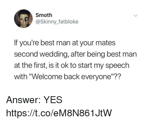 """Funny, Skinny, and Best: Smoth  @Skinny_fatbloke  If you're best man at your mates  second wedding, after being best man  at the first, is it ok to start my speech  with """"Welcome back everyone""""?? Answer: YES https://t.co/eM8N861JtW"""