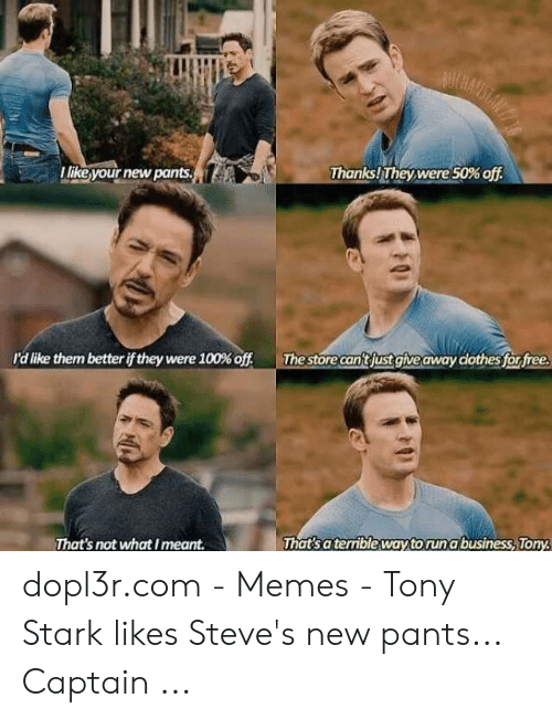 Tony Meme: SMRANSAN  Thanks!They were50% off  like your new pants  The store can'tfust giveaway dothes for free  r'd like them better if they were 100% off  That's a terrible way to run a business, Tony  That's not what Imeant dopl3r.com - Memes - Tony Stark likes Steve's new pants... Captain ...