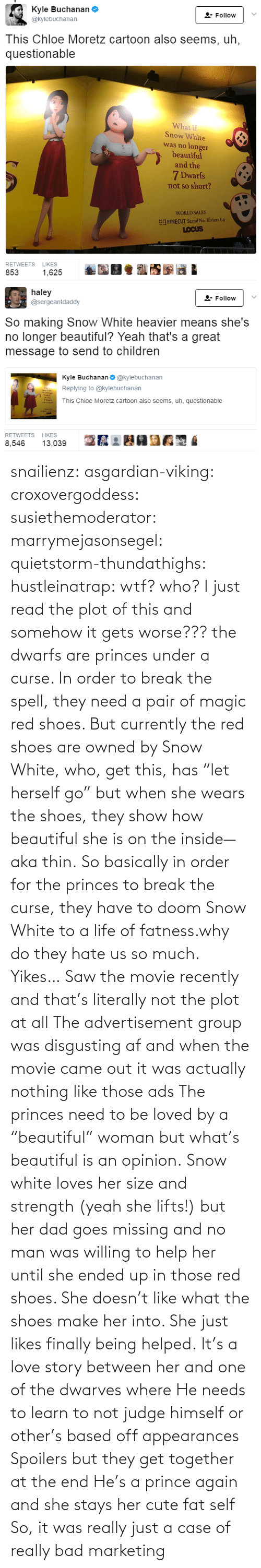 "again: snailienz: asgardian-viking:  croxovergoddess:  susiethemoderator:  marrymejasonsegel:   quietstorm-thundathighs:  hustleinatrap: wtf?  who?   I just read the plot of this and somehow it gets worse??? the dwarfs are princes under a curse. In order to break the spell, they need a pair of magic red shoes. But currently the red shoes are owned by Snow White, who, get this, has ""let herself go"" but when she wears the shoes, they show how beautiful she is on the inside—aka thin. So basically in order for the princes to break the curse, they have to doom Snow White to a life of fatness.why do they hate us so much.   Yikes…    Saw the movie recently and that's literally not the plot at all The advertisement group was disgusting af and when the movie came out it was actually nothing like those ads The princes need to be loved by a ""beautiful"" woman but what's beautiful is an opinion. Snow white loves her size and strength (yeah she lifts!) but her dad goes missing and no man was willing to help her until she ended up in those red shoes. She doesn't like what the shoes make her into. She just likes finally being helped. It's a love story between her and one of the dwarves where He needs to learn to not judge himself or other's based off appearances  Spoilers but they get together at the end He's a prince again and she stays her cute fat self  So, it was really just a case of really bad marketing"