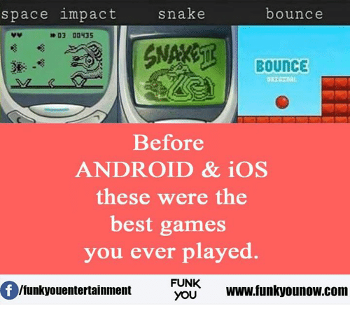 Android, Memes, and Snake: snake  space impact  bounce  D3 00435  BOUNCE  Before  ANDROID & iOS  these were the  best games  you ever played.  FUNK  Ifunkyouentertainment  YOU  www.funkyounow.com