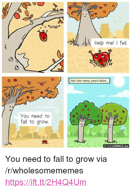 """too-many-years: *snap  Help me I fel  Not too many years later...  O o  O  You need to  fall to grovw  O1111coMICS.me <p>You need to fall to grow via /r/wholesomememes <a href=""""https://ift.tt/2H4Q4Um"""">https://ift.tt/2H4Q4Um</a></p>"""