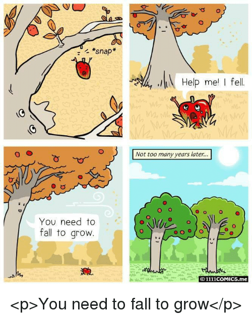 too-many-years: *snap  Help me I fel  Not too many years later...  O o  O  You need to  fall to grovw  O1111coMICS.me <p>You need to fall to grow</p>