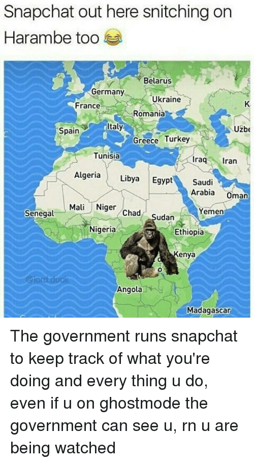 Egyption: Snapchat out here snitching on  Harambe too  Belarus  Germany  Ukraine  France  Romania  taly  Uzbe  Spain  Greece Turkey  Tunisia  raq ran  Algeria Libya Egypt Saudi  Arabia Oman  Mali Niger Chad Sudan  Yemen  Senegal  Nigeria  Ethiopia  Kenya  0  @lord.duck  Angola  Madagascar The government runs snapchat to keep track of what you're doing and every thing u do, even if u on ghostmode the government can see u, rn u are being watched