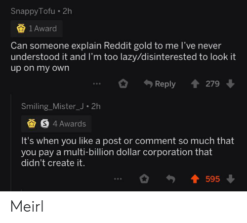 Lazy, Reddit, and Never: Snappy Tofu 2h  1 Award  Can someone explain Reddit gold to me l've never  understood it and I'm too lazy/disinterested to look it  up on my own  279  Reply  eee  Smiling_Mister_J 2h  S 4 Awards  It's when you like a post or comment so much that  you pay a multi-billion dollar corporation that  didn't create it.  595 Meirl