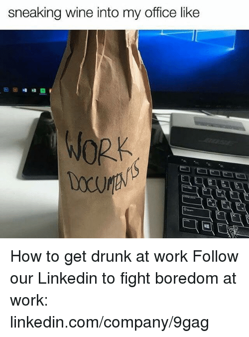 fightings: sneaking wine into my office like How to get drunk at work  Follow our Linkedin to fight boredom at work: linkedin.com/company/9gag