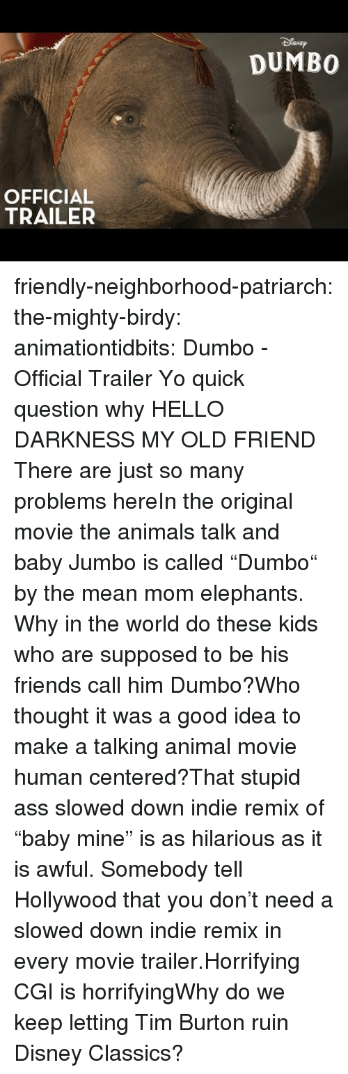 """Dumbo: SNEp  DUMBO  OFFICIAL  TRAILER friendly-neighborhood-patriarch: the-mighty-birdy:   animationtidbits:  Dumbo - Official Trailer  Yo quick question why   HELLO DARKNESS MY OLD FRIEND  There are just so many problems hereIn the original movie the animals talk and baby Jumbo is called """"Dumbo"""" by the mean mom elephants. Why in the world do these kids who are supposed to be his friends call him Dumbo?Who thought it was a good idea to make a talking animal movie human centered?That stupid ass slowed down indie remix of """"baby mine"""" is as hilarious as it is awful. Somebody tell Hollywood that you don't need a slowed down indie remix in every movie trailer.Horrifying CGI is horrifyingWhy do we keep letting Tim Burton ruin Disney Classics?"""