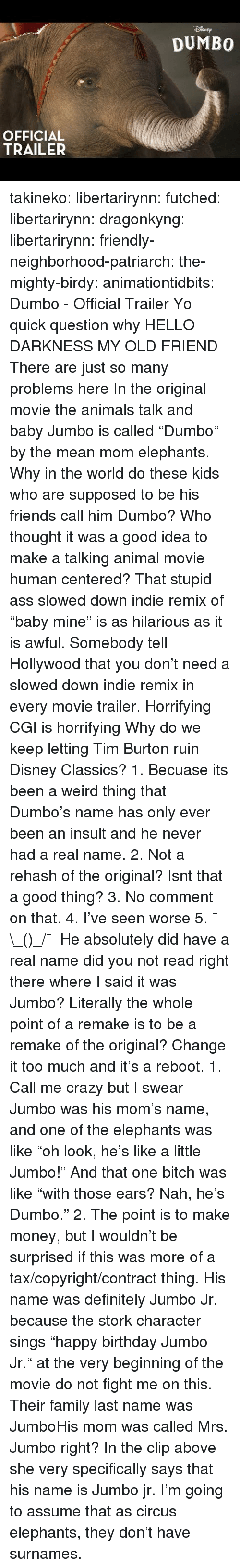 "Animals, Ass, and Birthday: SNEp  DUMBO  OFFICIAL  TRAILER takineko:  libertarirynn: futched:   libertarirynn:   dragonkyng:   libertarirynn:   friendly-neighborhood-patriarch:  the-mighty-birdy:   animationtidbits:  Dumbo - Official Trailer  Yo quick question why   HELLO DARKNESS MY OLD FRIEND   There are just so many problems here In the original movie the animals talk and baby Jumbo is called ""Dumbo"" by the mean mom elephants. Why in the world do these kids who are supposed to be his friends call him Dumbo? Who thought it was a good idea to make a talking animal movie human centered? That stupid ass slowed down indie remix of ""baby mine"" is as hilarious as it is awful. Somebody tell Hollywood that you don't need a slowed down indie remix in every movie trailer. Horrifying CGI is horrifying Why do we keep letting Tim Burton ruin Disney Classics?   1. Becuase its been a weird thing that Dumbo's name has only ever been an insult and he never had a real name. 2. Not a rehash of the original? Isnt that a good thing? 3. No comment on that. 4. I've seen worse 5. ¯\_(ツ)_/¯   He absolutely did have a real name did you not read right there where I said it was Jumbo? Literally the whole point of a remake is to be a remake of the original? Change it too much and it's a reboot.   1. Call me crazy but I swear Jumbo was his mom's name, and one of the elephants was like ""oh look, he's like a little Jumbo!"" And that one bitch was like ""with those ears? Nah, he's Dumbo."" 2. The point is to make money, but I wouldn't be surprised if this was more of a tax/copyright/contract thing.   His name was definitely Jumbo Jr. because the stork character sings ""happy birthday Jumbo Jr."" at the very beginning of the movie do not fight me on this.  Their family last name was JumboHis mom was called Mrs. Jumbo right?  In the clip above she very specifically says that his name is Jumbo jr. I'm going to assume that as circus elephants, they don't have surnames."