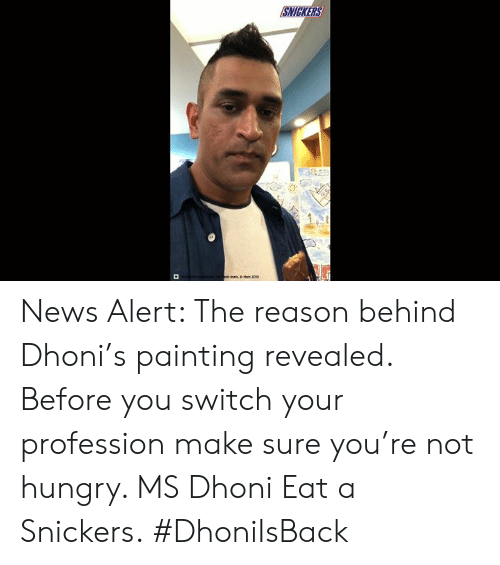profession: SNICKERS  or ma  Man 2004 News Alert: The reason behind Dhoni's painting revealed. Before you switch your profession make sure you're not hungry. MS Dhoni Eat a Snickers. #DhoniIsBack