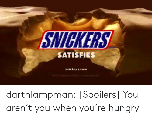 snickers: SNICKERS  SATISFIES  snickers.com darthlampman:  [Spoilers] You aren't you when you're hungry
