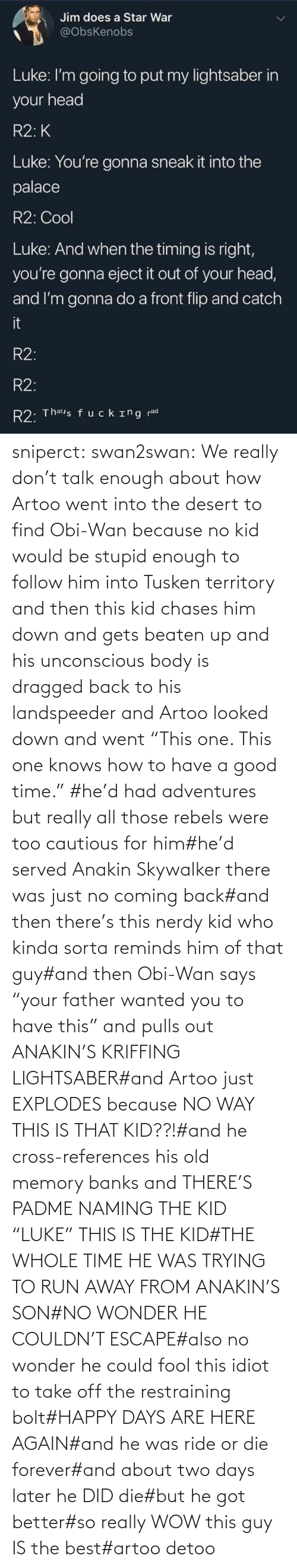 "ride: sniperct:  swan2swan: We really don't talk enough about how Artoo went into the desert to find Obi-Wan because no kid would be stupid enough to follow him into Tusken territory and then this kid chases him down and gets beaten up and his unconscious body is dragged back to his landspeeder and Artoo looked down and went ""This one. This one knows how to have a good time.""  #he'd had adventures but really all those rebels were too cautious for him#he'd served Anakin Skywalker there was just no coming back#and then there's this nerdy kid who kinda sorta reminds him of that guy#and then Obi-Wan says ""your father wanted you to have this"" and pulls out ANAKIN'S KRIFFING LIGHTSABER#and Artoo just EXPLODES because NO WAY THIS IS THAT KID??!#and he cross-references his old memory banks and THERE'S PADME NAMING THE KID ""LUKE"" THIS IS THE KID#THE WHOLE TIME HE WAS TRYING TO RUN AWAY FROM ANAKIN'S SON#NO WONDER HE COULDN'T ESCAPE#also no wonder he could fool this idiot to take off the restraining bolt#HAPPY DAYS ARE HERE AGAIN#and he was ride or die forever#and about two days later he DID die#but he got better#so really WOW this guy IS the best#artoo detoo"