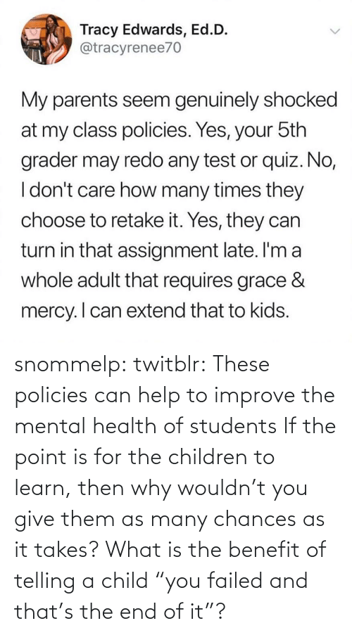 "why: snommelp: twitblr: These policies can help to improve the mental health of students If the point is for the children to learn, then why wouldn't you give them as many chances as it takes? What is the benefit of telling a child ""you failed and that's the end of it""?"