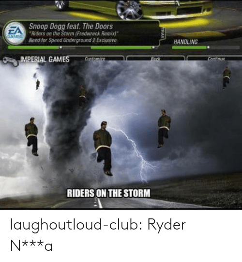 Club, Snoop, and Snoop Dogg: Snoop Dogg feat. The Doors  Riders on the Storm (Fredwreck Remix)  Need for Speed Underground 2 Exclusive  EA  HANDLING  IMPERIAL GAMES  RIDERS ON THE STORM laughoutloud-club:  Ryder N***a