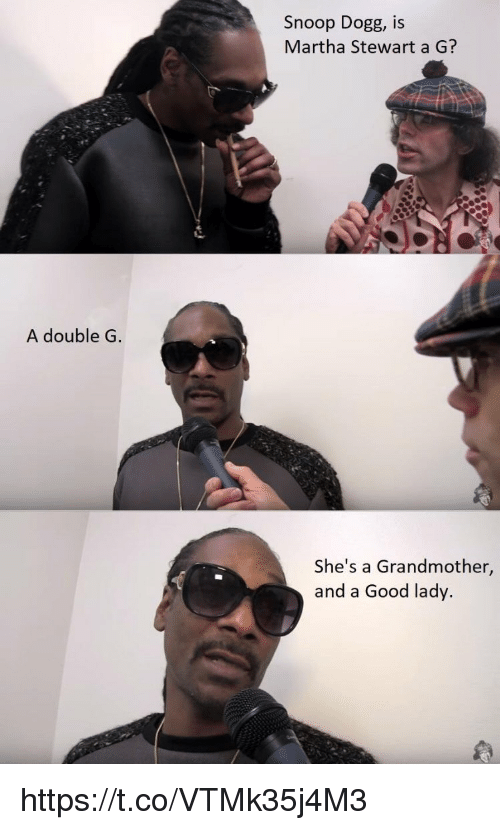 Dogges: Snoop Dogg, IS  Martha Stewart a G?  A double G  She's a Grandmother,  and a Good lady. https://t.co/VTMk35j4M3