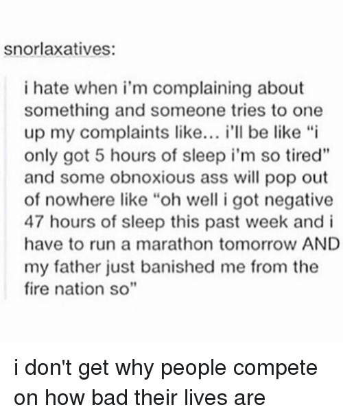 """Banished: snorlaxatives:  i hate when i'm complaining about  something and someone tries to one  up my complaints like  i'll be like """"i  only got 5 hours of sleep i'm so tired""""  and some obnoxious ass will pop out  of nowhere like """"oh well i got negative  47 hours of sleep this past week and i  have to run a marathon tomorrow AND  my father just banished me from the  fire nation so"""" i don't get why people compete on how bad their lives are"""