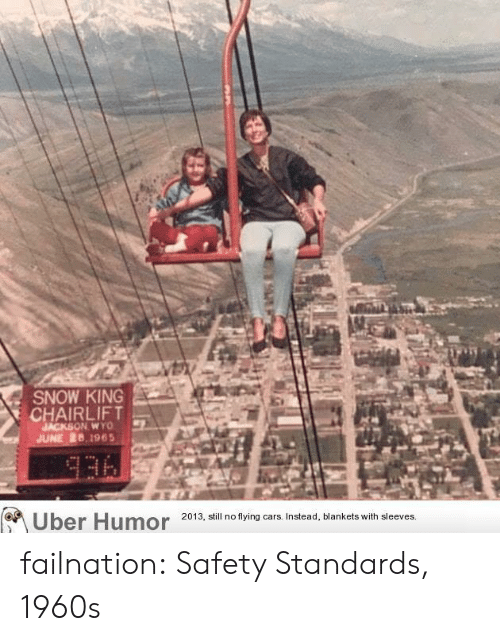 June 26: SNOW KING  CHAIRLIFT  JACKSON WYO  JUNE 26,1965  336  Uber Humor  2013, still no flying cars. Instead, blankets with sleeves. failnation:  Safety Standards, 1960s