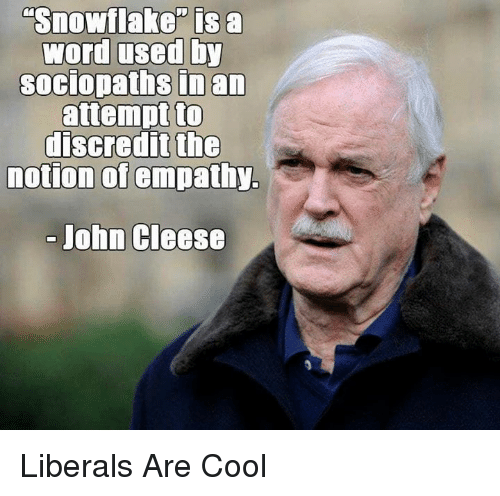 """Empathy: Snowflake"""" is a  word used by  soCIopaths inan  attempt to  discredit the  notion of empathy.  John Cleese Liberals Are Cool"""
