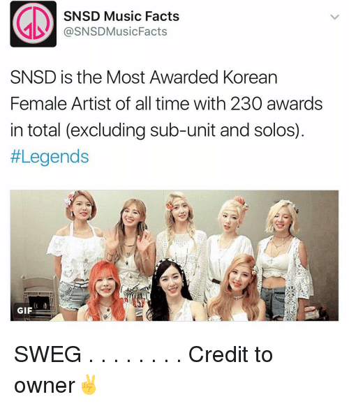 Femal: SNSD Music Facts  @SNSDMusic Facts  SNSD is the Most Awarded Korean  Female Artist of all time with 230 awards  in total (excluding sub-unit and solos)  #Legends  GIF SWEG . . . . . . . . Credit to owner✌