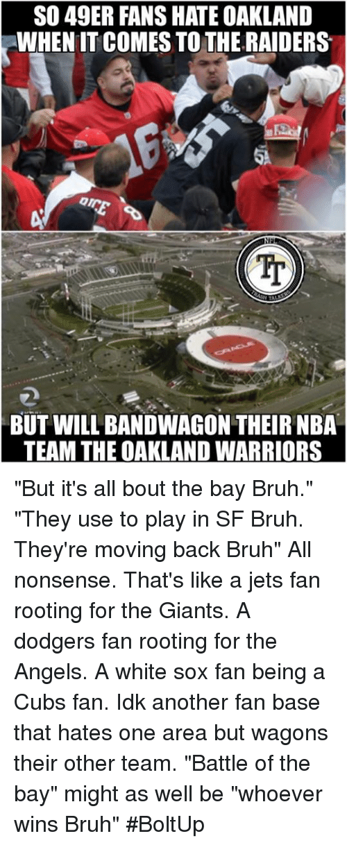 "Bruh, Dodgers, and Memes: SO 49ER FANS HATE OAKLAND  WHEN IT COMES TO THE RAIDERS  IJ  BUT WILL BANDWAGON THEIR NBA  TEAM THE OAKLAND WARRIORS ""But it's all bout the bay Bruh."" ""They use to play in SF Bruh. They're moving back Bruh""   All nonsense. That's like a jets fan rooting for the Giants. A dodgers fan rooting for the Angels. A white sox fan being a Cubs fan. Idk another fan base that hates one area but wagons their other team. ""Battle of the bay"" might as well be ""whoever wins Bruh"" #BoltUp"