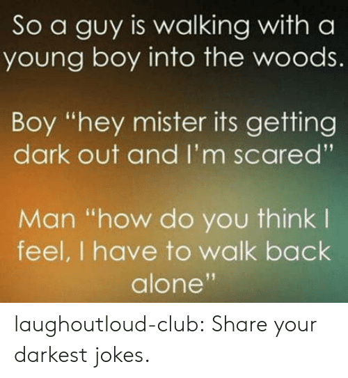 "Being Alone, Club, and Tumblr: So a guy is walking with a  young boy into the woods.  Boy ""hey mister its getting  dark out and I'm scared'""  Man ""how do you think l  feel, I have to walk back  alone laughoutloud-club:  Share your darkest jokes."