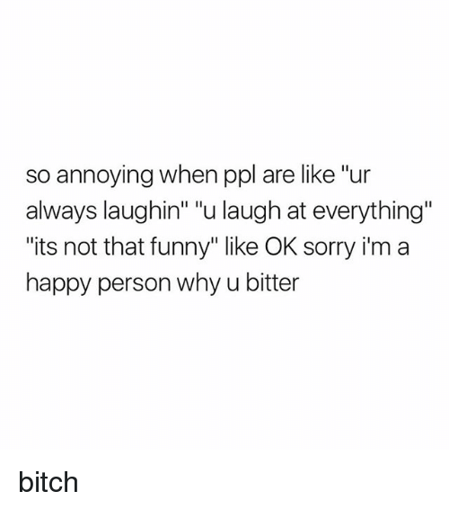 """Bitch, Funny, and Sorry: so annoying when ppl are like """"ur  always laughin"""" """"u laugh at everything""""  """"its not that funny"""" like OK sorry i'm a  happy person why u bitter bitch"""
