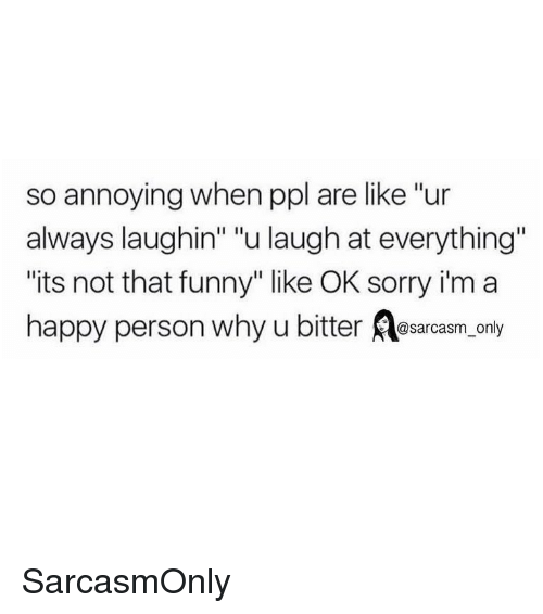 """Laughin: so annoying when ppl are like """"ur  always laughin"""" """"u laugh at everything""""  its not that funny"""" like OK sorry i'm a  happy person why u bitter osarcasm, only SarcasmOnly"""