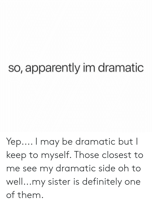 See My: so, apparently im dramatic Yep.... I may be dramatic but I keep to myself. Those closest to me see my dramatic side oh to well...my sister is definitely one of them.