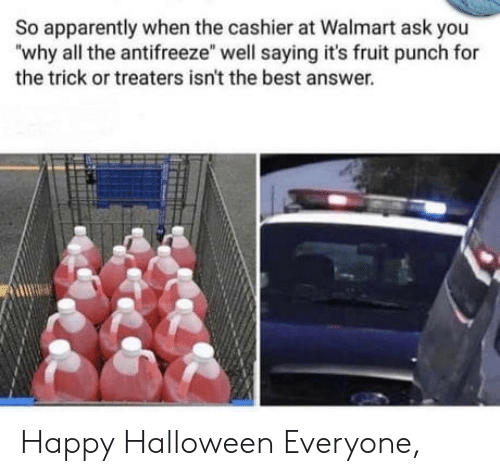 """Walmart: So apparently when the cashier at Walmart ask you  """"why all the antifreeze"""" well saying it's fruit punch for  the trick or treaters isn't the best answer. Happy Halloween Everyone,"""