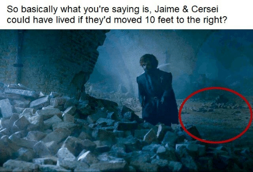 Cersei: So basically what you're saying is, Jaime & Cersei  could have lived if they'd moved 10 feet to the right?