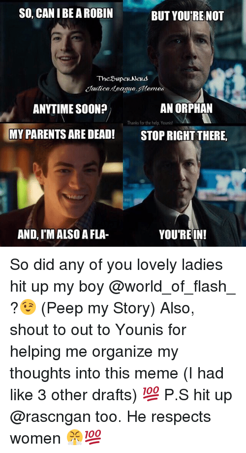 peeping: SO, CAN I BE A ROBIN  BUT YOURE NOT  Justice deagueemes  ANYTIME SOON?  AN ORPHAN  Thanks for the help,Younis!  MY PARENTS ARE DEAD! STOPRIGHT THERE,  AND, I'M ALSO A FLA-  YOU'REIN! So did any of you lovely ladies hit up my boy @world_of_flash_ ?😉 (Peep my Story) Also, shout to out to Younis for helping me organize my thoughts into this meme (I had like 3 other drafts) 💯 P.S hit up @rascngan too. He respects women 😤💯