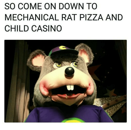 Pizza, Casino, and Rat: SO COME ON DOWN TO  MECHANICAL RAT PIZZA AND  CHILD CASINO