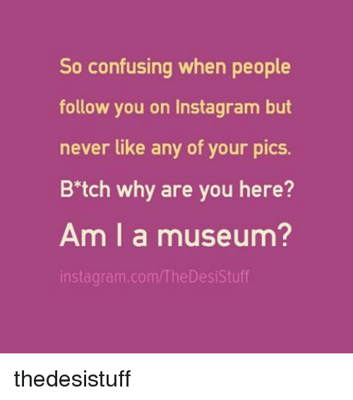 Instagram, Memes, and Stuff: So confusing when people  follow you on Instagram but  never like any of your pics.  B tch why are you here?  Am I a museum?  instagram.comM he Desi Stuff thedesistuff