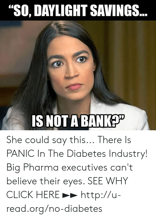 "Diabetes: ""SO, DAYLIGHT SAVINGS  IS NOT ABANK She could say this...  There Is PANIC In The Diabetes Industry! Big Pharma executives can't believe their eyes. SEE WHY CLICK HERE ►► http://u-read.org/no-diabetes"