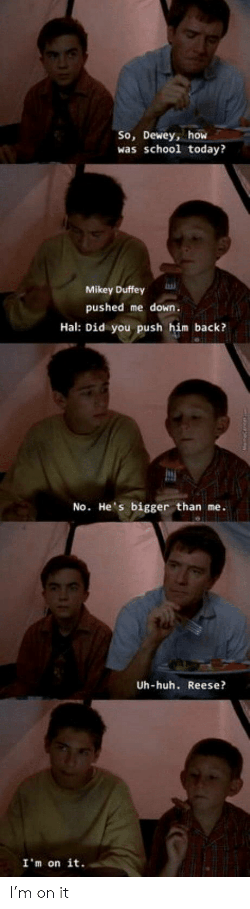 hal: So, Dewey, how  was school today?  Mikey Duffey  pushed me down.  Hal: Did you push him back?  No. He's bigger than me.  Uh-huh. Reese?  I'm on it. I'm on it