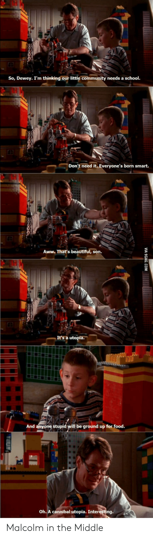 Malcolm in the Middle: So, Dewey. I'm thinking our little community needs a school  tu  Don't need it. Everyone's born smart.  Aww. That's beautiful, son  It's a utopia.  And anyone stupid will be ground up for food  Oh. A cannibal utopia. Interesting. Malcolm in the Middle