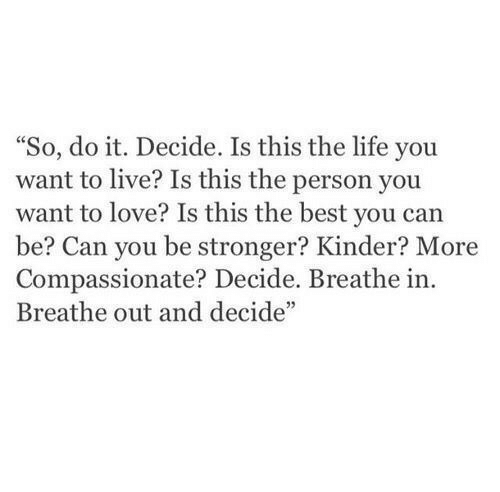 "kinder: ""So, do it. Decide. Is this the life you  want to live? Is this the person you  want to love? Is this the best you can  be? Can you be stronger? Kinder? More  Compassionate? Decide. Breathe in.  Breathe out and decide"""