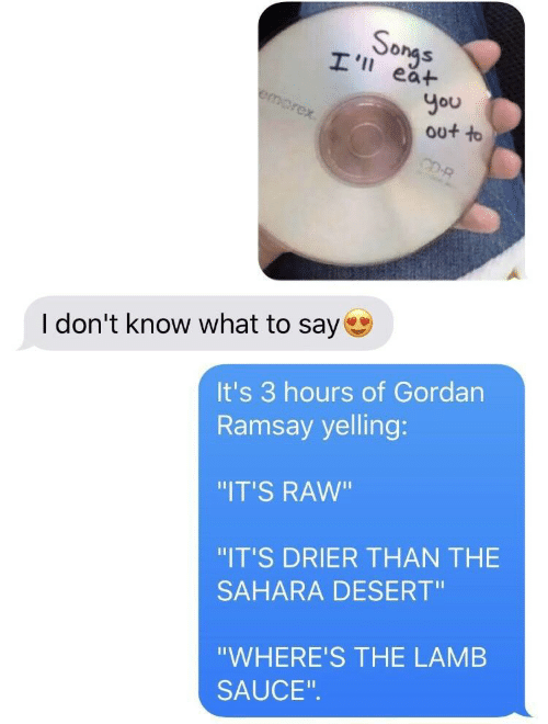 "I Dont Know What To Say: So  ea+  You  out to  I don't know what to say  It's 3 hours of Gordan  Ramsay yelling:  ""IT'S RAW""  ""IT'S DRIER THAN THE  SAHARA DESERT""  ""WHERE'S THE LAMB  SAUCE"