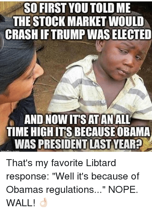 "Noping: SO FIRST YOU TOLD ME  THE STOCK MARKET WOULD  CRASH IFTRUMP WAS ELECTED  AND NOW IT'S ATAN ALL  TIME HIGH IT'S BECAUSE OBAMA  WAS PRESIDENT LAST YEAR? That's my favorite Libtard response: ""Well it's because of Obamas regulations..."" NOPE. WALL! 👌🏻"