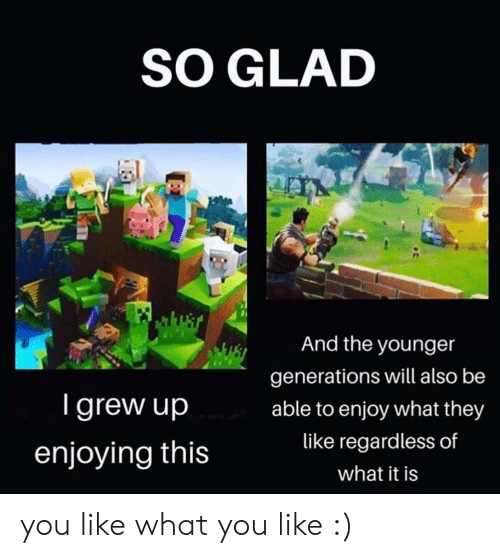 Will, They, and You: SO GLAD  And the younger  generations will also be  Igrew up  able to enjoy what they  like regardless of  enjoying this  what it is you like what you like :)
