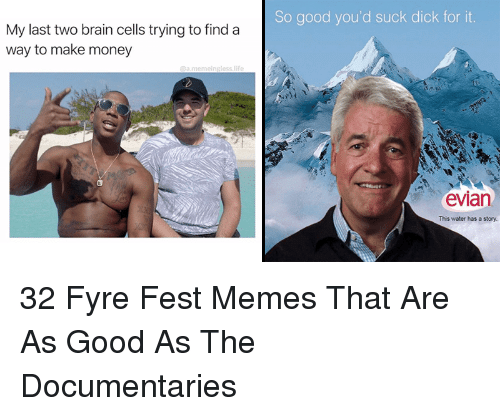 Fyre festivsal i will suck dick for water So Good You D Suck Dick For It My Last Two Brain Cells Trying To Find A Way To Make Money Evian This Water Has A Story 32 Fyre Fest Memes That Are