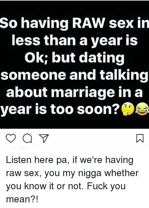 Fuck You Meaning: So having RAW sex in  less than a year is  Ok; but dating  someone and talking  about marriage in a  year is too soon? Listen here pa, if we're having raw sex, you my nigga whether you know it or not. Fuck you mean?!