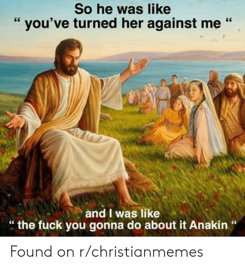 "against me: So he was like  "" you've turned her against me ""  and I was like  "" the fuck you gonna do about it Anakin "" Found on r/christianmemes"