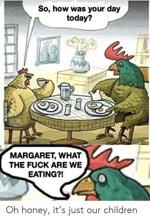 Children, Fuck, and Today: So, how was your day  today?  MARGARET, WHAT  THE FUCK ARE WE  EATING?! Oh honey, it's just our children