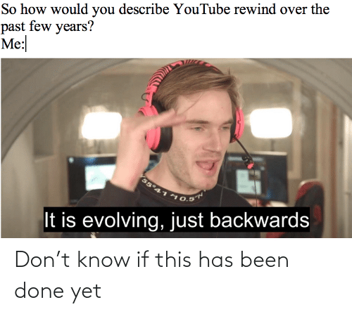 youtube.com, Been, and How: So how would you describe YouTube rewind over the  past few years?  Me:  55°41  10.5  It is evolving,just backwards Don't know if this has been done yet